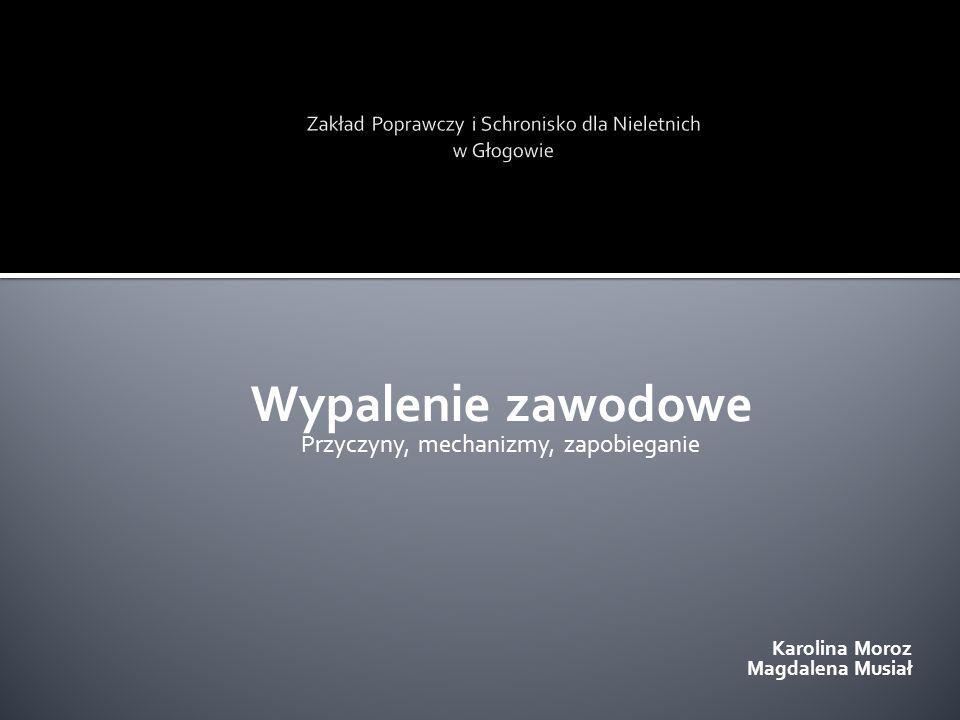 Wypalenie zawodowe Przyczyny, mechanizmy, zapobieganie Karolina Moroz Magdalena Musiał