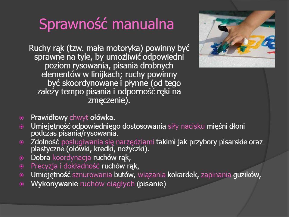 Sprawność manualna Prawidłowy chwyt ołówka. Umiejętność odpowiedniego dostosowania siły nacisku mięśni dłoni podczas pisania/rysowania. Zdolność posłu