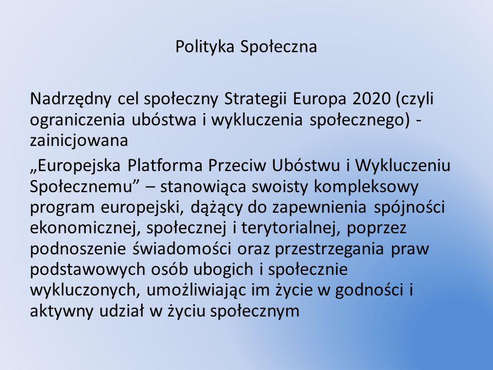 Polityka Społeczna Nadrzędny cel społeczny Strategii Europa 2020 (czyli ograniczenia ubóstwa i wykluczenia społecznego) - zainicjowana Europejska Plat