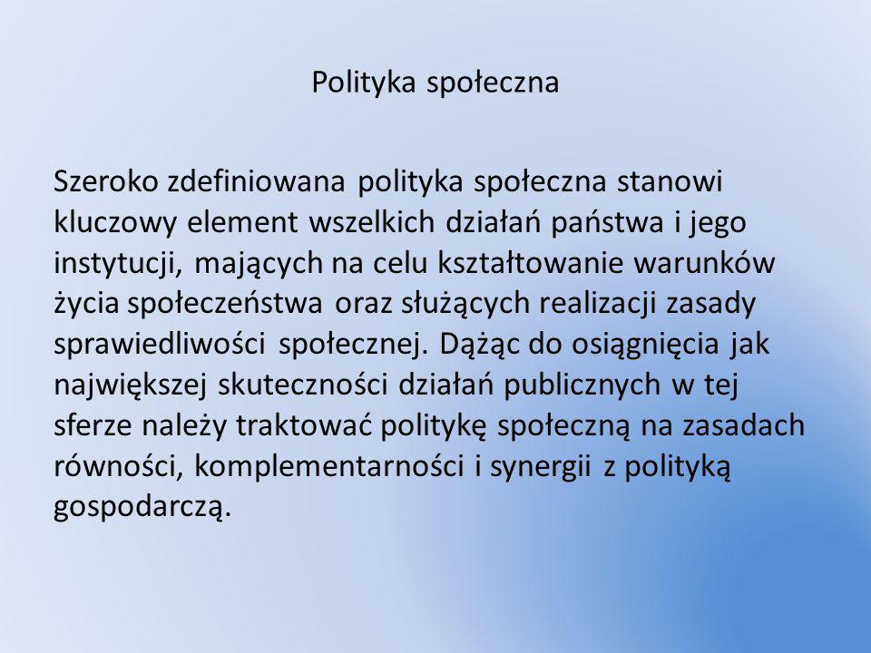 Polityka społeczna Szeroko zdefiniowana polityka społeczna stanowi kluczowy element wszelkich działań państwa i jego instytucji, mających na celu kszt