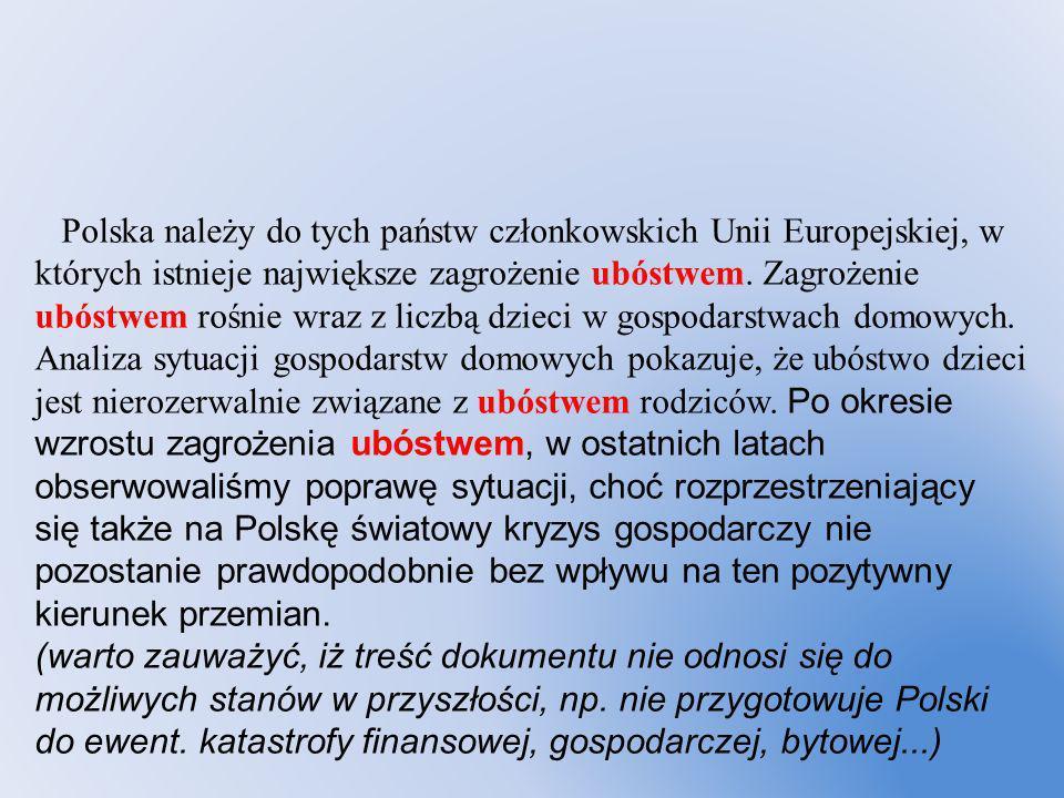 Polska należy do tych państw członkowskich Unii Europejskiej, w których istnieje największe zagrożenie ubóstwem. Zagrożenie ubóstwem rośnie wraz z lic