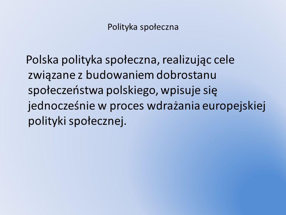 Polityka społeczna Polska polityka społeczna, realizując cele związane z budowaniem dobrostanu społeczeństwa polskiego, wpisuje się jednocześnie w pro