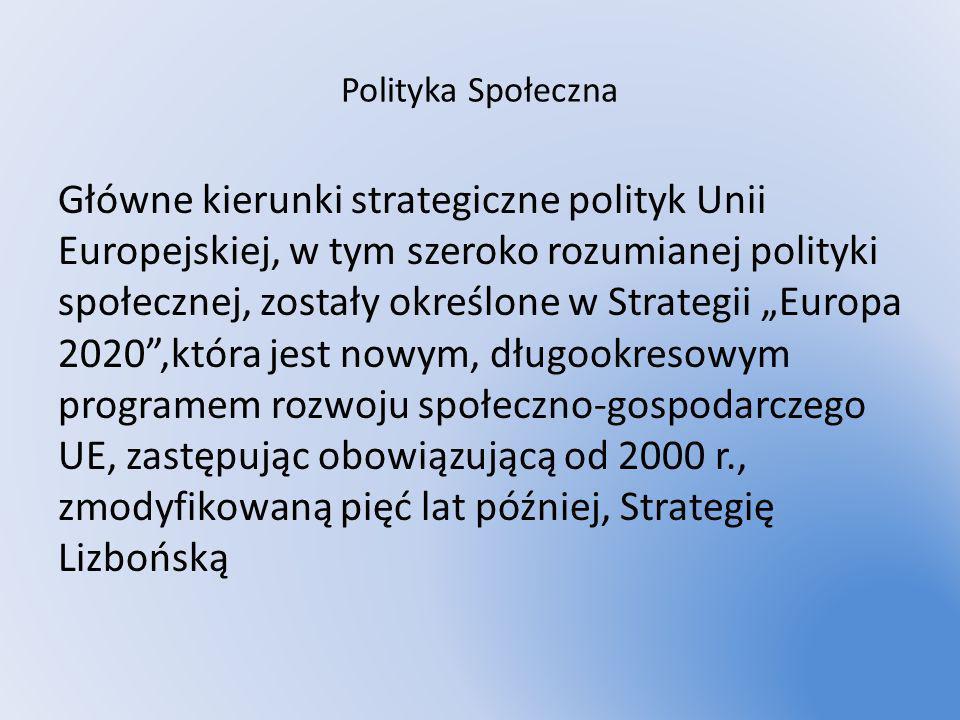 Polityka Społeczna Główne kierunki strategiczne polityk Unii Europejskiej, w tym szeroko rozumianej polityki społecznej, zostały określone w Strategii