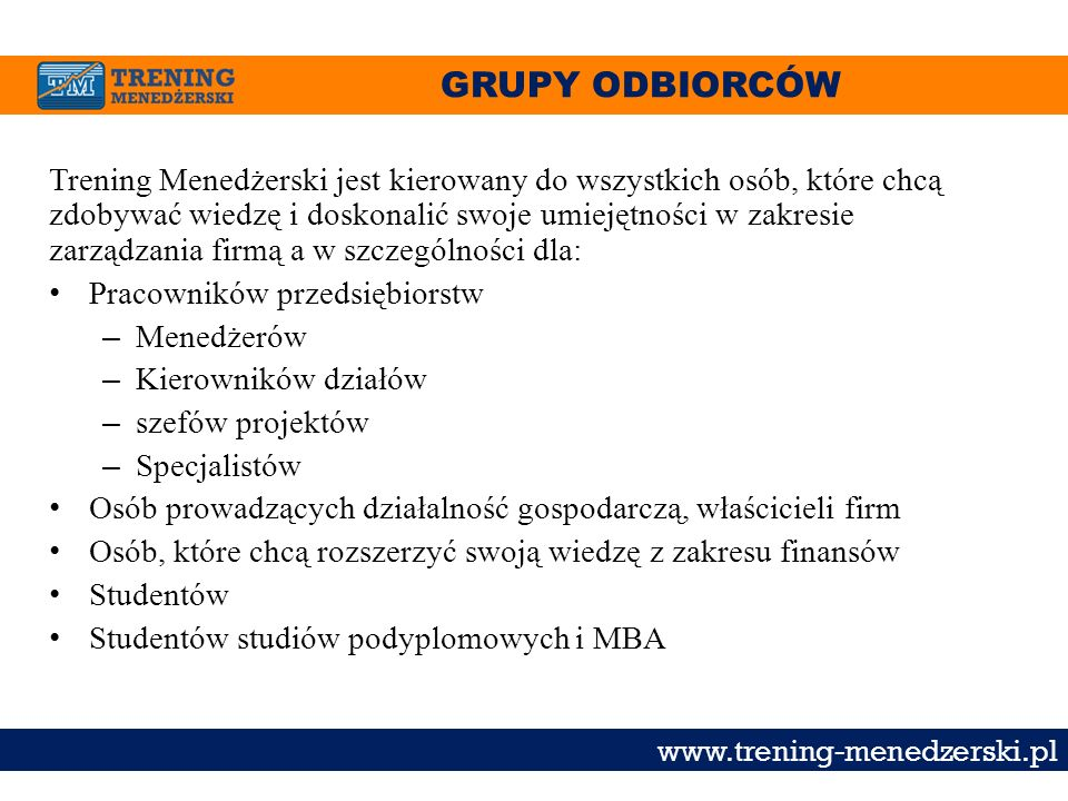 GRUPY ODBIORCÓW www.trening-menedzerski.pl Trening Menedżerski jest kierowany do wszystkich osób, które chcą zdobywać wiedzę i doskonalić swoje umieję