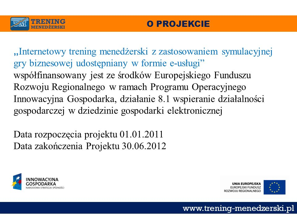 O PROJEKCIE www.trening-menedzerski.pl Internetowy trening menedżerski z zastosowaniem symulacyjnej gry biznesowej udostępniany w formie e-usługi wspó