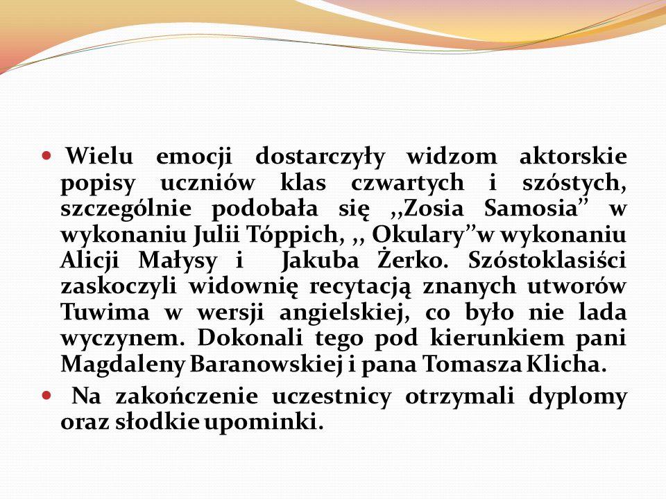 Wielu emocji dostarczyły widzom aktorskie popisy uczniów klas czwartych i szóstych, szczególnie podobała się,,Zosia Samosia w wykonaniu Julii Tóppich,,, Okularyw wykonaniu Alicji Małysy i Jakuba Żerko.