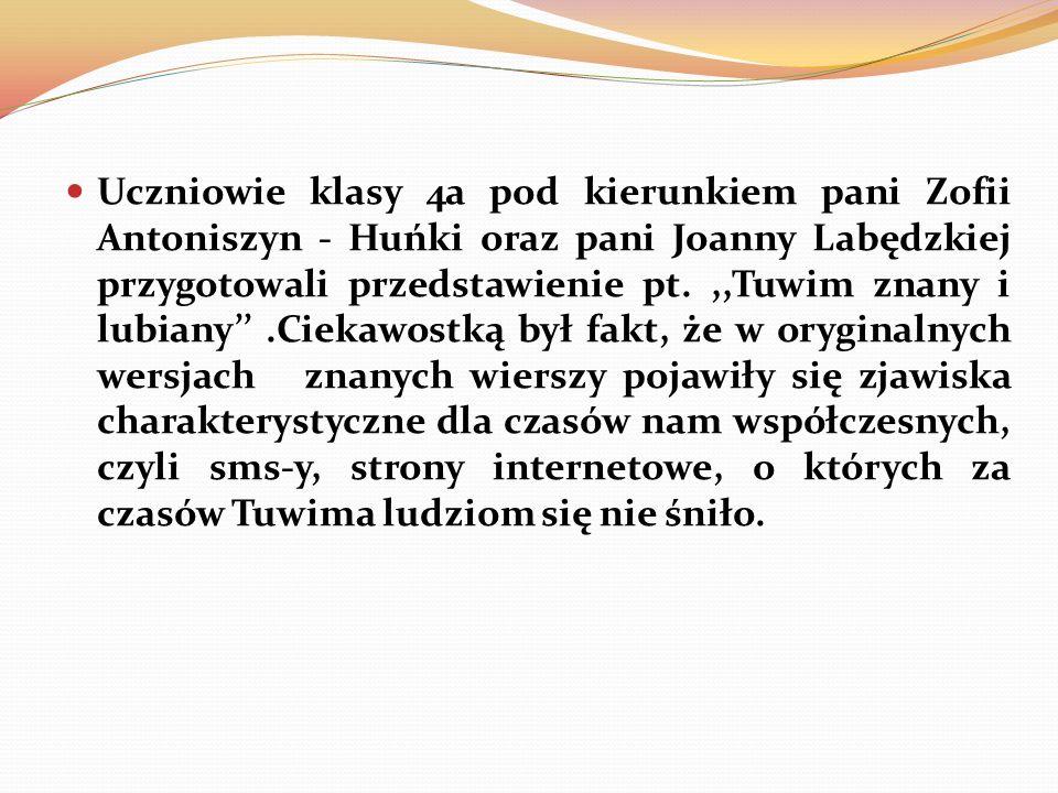 Uczniowie klasy 4a pod kierunkiem pani Zofii Antoniszyn - Huńki oraz pani Joanny Labędzkiej przygotowali przedstawienie pt.,,Tuwim znany i lubiany.Ciekawostką był fakt, że w oryginalnych wersjach znanych wierszy pojawiły się zjawiska charakterystyczne dla czasów nam współczesnych, czyli sms-y, strony internetowe, o których za czasów Tuwima ludziom się nie śniło.