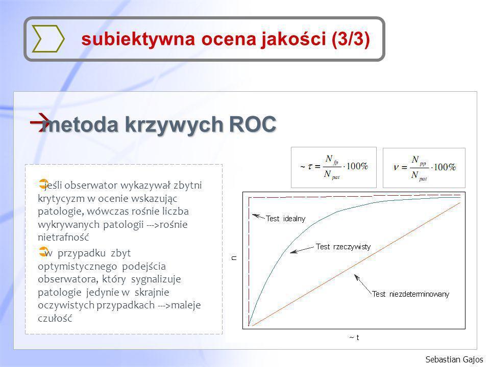 Sebastian Gajos subiektywna ocena jakości (3/3) à metoda krzywych ROC jeśli obserwator wykazywał zbytni krytycyzm w ocenie wskazując patologie, wówcza