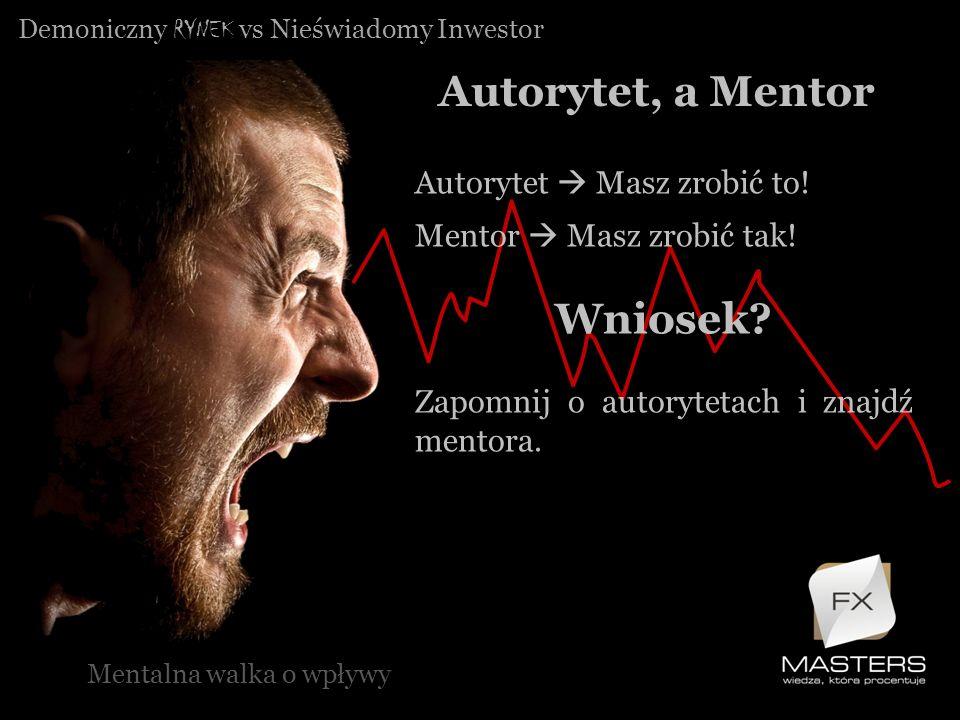 Demoniczny RYNEK vs Nieświadomy Inwestor Autorytet, a Mentor Mentalna walka o wpływy Autorytet Masz zrobić to! Mentor Masz zrobić tak! Wniosek? Zapomn