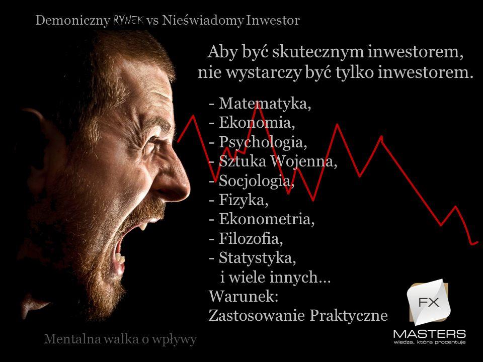 Demoniczny RYNEK vs Nieświadomy Inwestor Aby być skutecznym inwestorem, nie wystarczy być tylko inwestorem. Mentalna walka o wpływy - Matematyka, - Ek