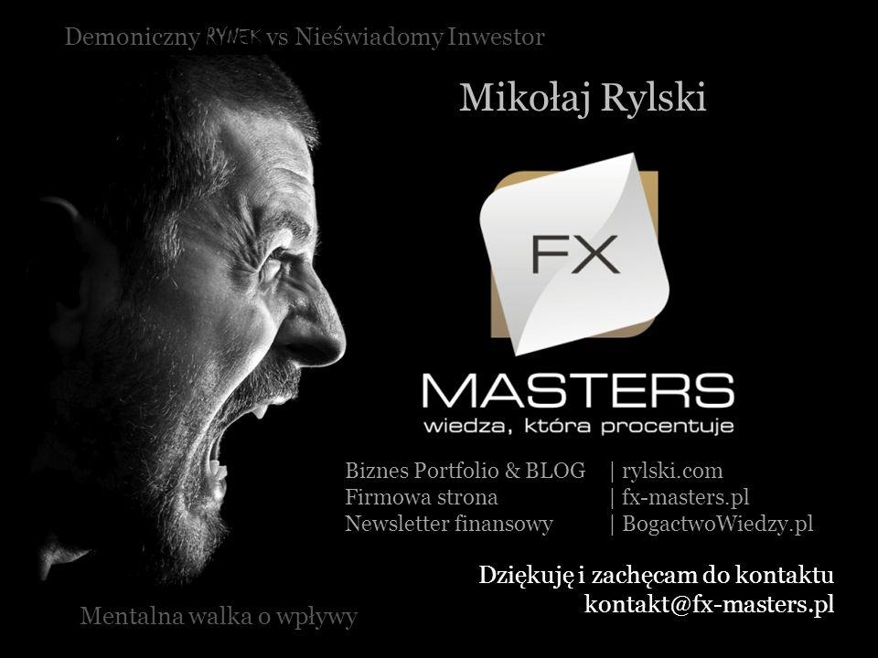 Demoniczny RYNEK vs Nieświadomy Inwestor Mikołaj Rylski Mentalna walka o wpływy Dziękuję i zachęcam do kontaktu kontakt@fx-masters.pl Biznes Portfolio
