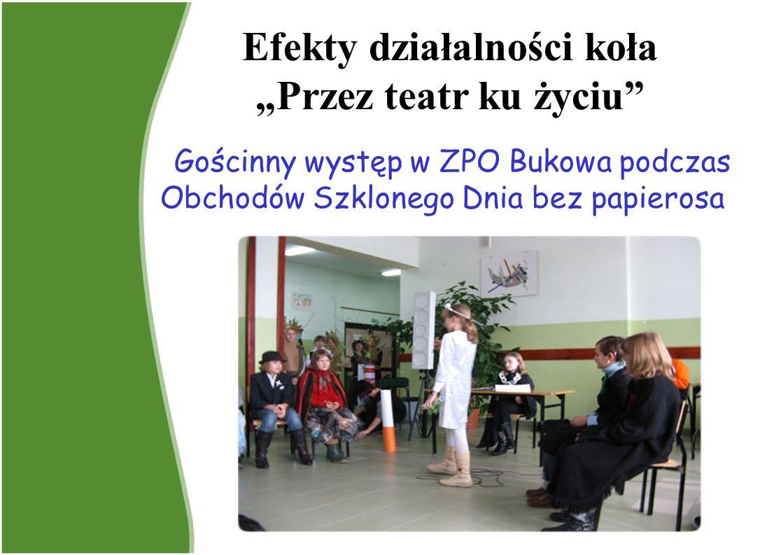 Gościnny występ w ZPO Bukowa podczas Obchodów Szklonego Dnia bez papierosa Efekty działalności koła Przez teatr ku życiu