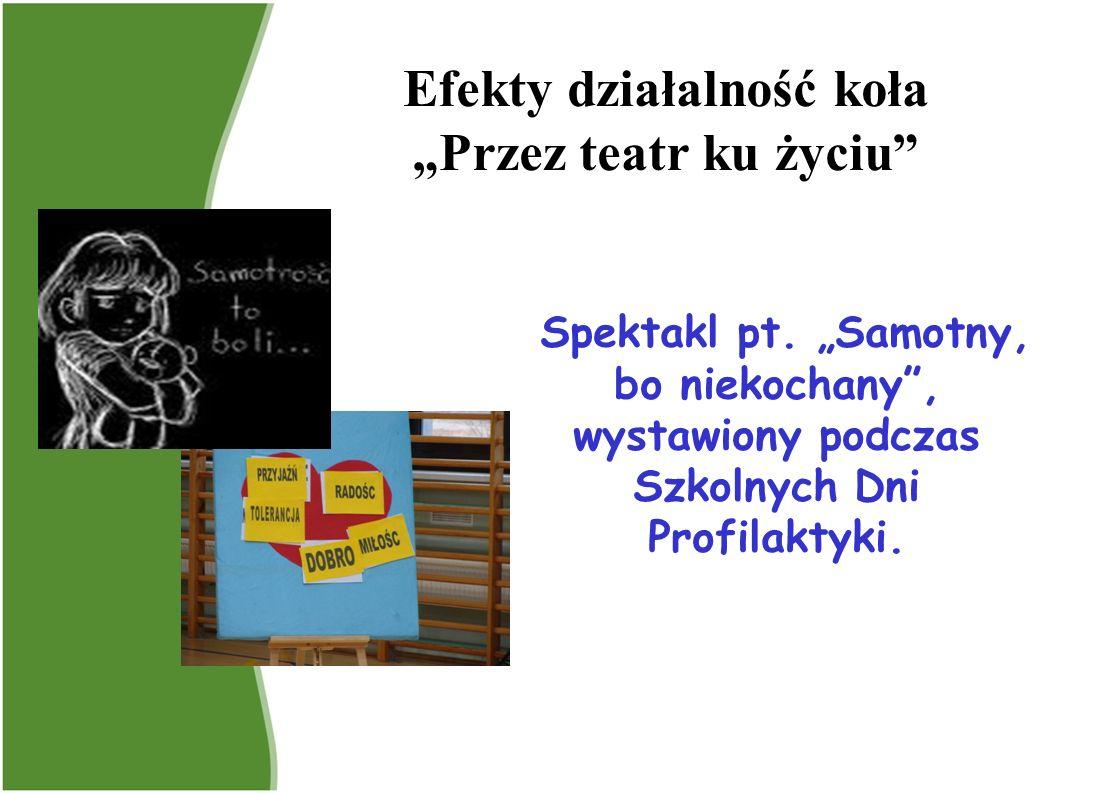Efekty działalność koła Przez teatr ku życiu Spektakl pt. Samotny, bo niekochany, wystawiony podczas Szkolnych Dni Profilaktyki.