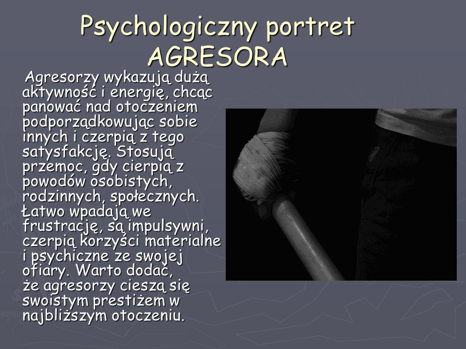 Psychologiczny portret AGRESORA Agresorzy wykazują dużą aktywność i energię, chcąc panować nad otoczeniem podporządkowując sobie innych i czerpią z te