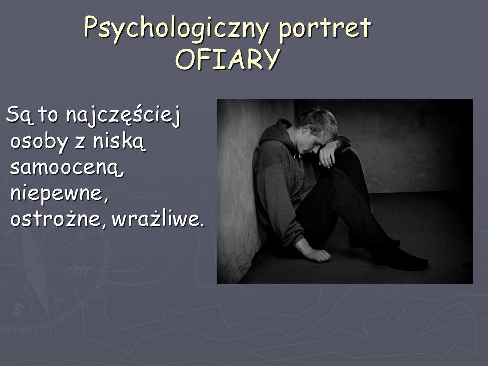 Psychologiczny portret OFIARY Są to najczęściej osoby z niską samooceną, niepewne, ostrożne, wrażliwe. Są to najczęściej osoby z niską samooceną, niep