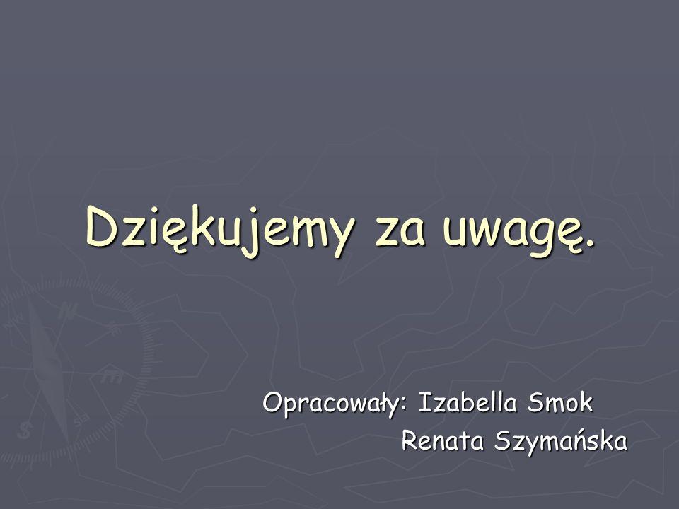 Dziękujemy za uwagę. Opracowały: Izabella Smok Renata Szymańska Renata Szymańska