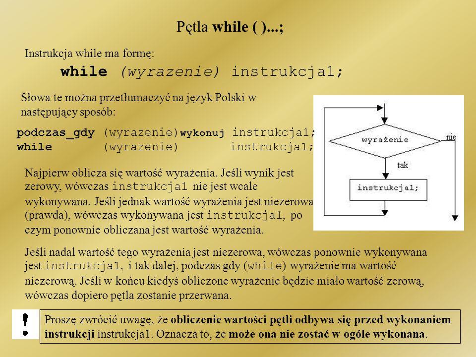 Pętla while ( )...; Instrukcja while ma formę: while (wyrazenie) instrukcja1; Jeśli nadal wartość tego wyrażenia jest niezerowa, wówczas ponownie wykonywana jest instrukcja1, i tak dalej, podczas gdy ( while ) wyrażenie ma wartość niezerową.