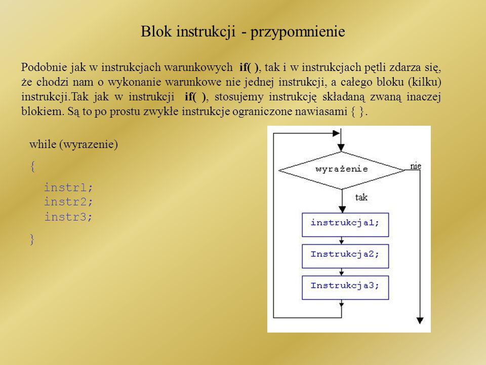 Blok instrukcji - przypomnienie Podobnie jak w instrukcjach warunkowych if( ), tak i w instrukcjach pętli zdarza się, że chodzi nam o wykonanie warunkowe nie jednej instrukcji, a całego bloku (kilku) instrukcji.Tak jak w instrukcji if( ), stosujemy instrukcję składaną zwaną inaczej blokiem.