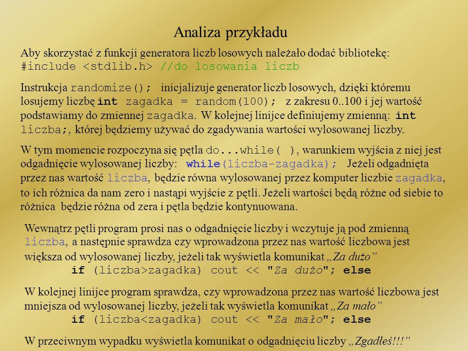 Przykład: Gra za dużo – za mało #include <iostream.h> #include <stdlib.h> //do losowania liczb main ( ) { randomize(); //start generatora liczb losowy