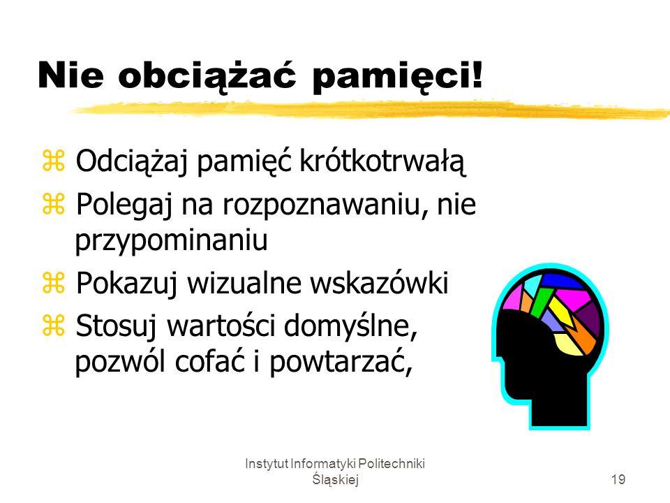 Instytut Informatyki Politechniki Śląskiej19 Nie obciążać pamięci! z Odciążaj pamięć krótkotrwałą z Polegaj na rozpoznawaniu, nie przypominaniu z Poka