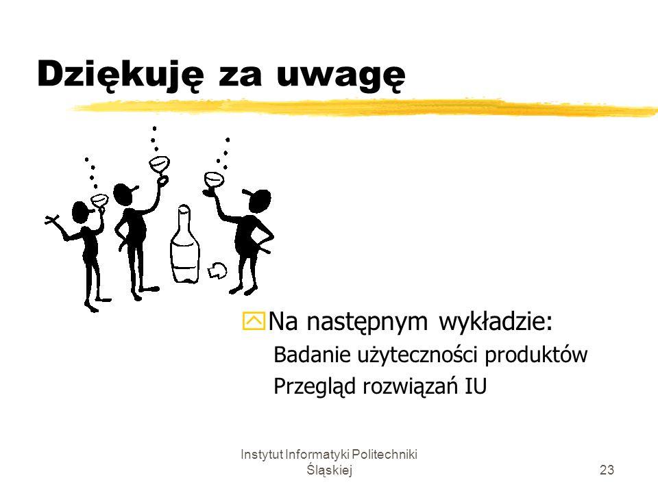 Instytut Informatyki Politechniki Śląskiej23 Dziękuję za uwagę yNa następnym wykładzie: Badanie użyteczności produktów Przegląd rozwiązań IU
