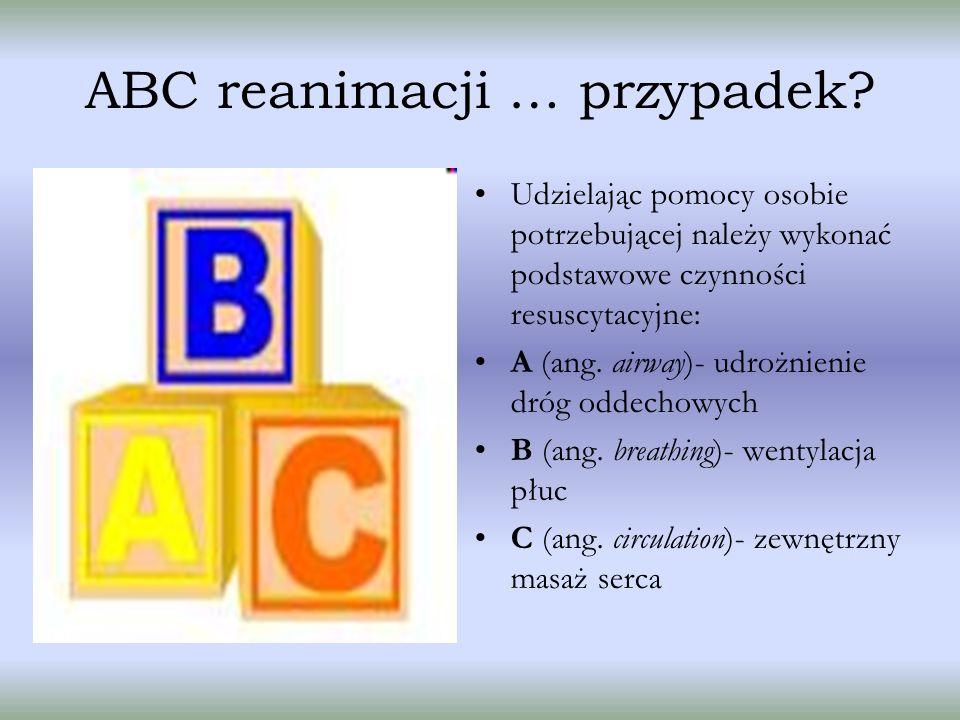 ABC reanimacji … przypadek? Udzielając pomocy osobie potrzebującej należy wykonać podstawowe czynności resuscytacyjne: A (ang. airway)- udrożnienie dr