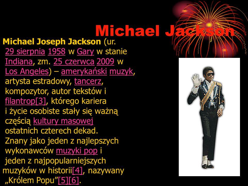 Michael Jackson Michael Joseph Jackson (ur. 29 sierpnia 1958 w Gary w stanie29 sierpnia1958Gary Indiana, zm. 25 czerwca 2009 wIndiana25 czerwca2009 Lo
