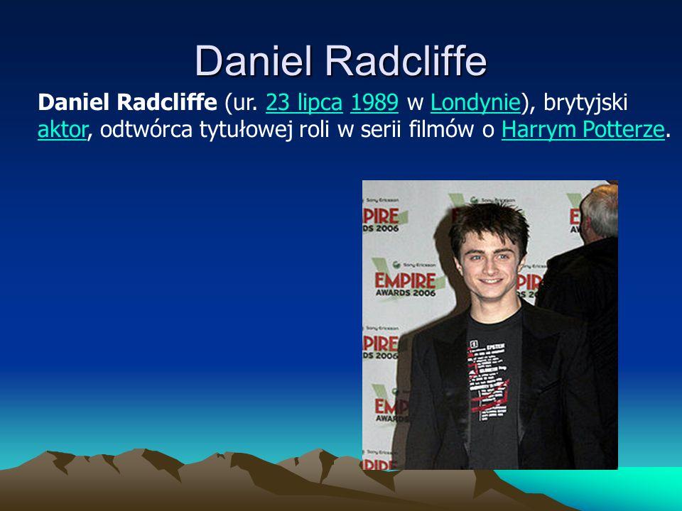 Daniel Radcliffe Daniel Radcliffe (ur. 23 lipca 1989 w Londynie), brytyjski23 lipca1989Londynie aktoraktor, odtwórca tytułowej roli w serii filmów o H
