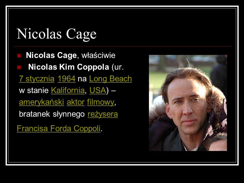 Nicolas Cage Nicolas Cage, właściwie Nicolas Kim Coppola (ur. 7 stycznia 1964 na Long Beach7 stycznia1964Long Beach w stanie Kalifornia, USA) –Kalifor