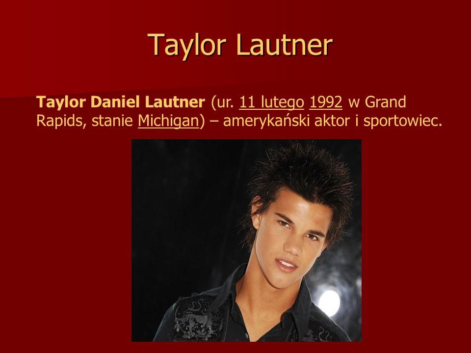 Taylor Lautner Taylor Lautner Taylor Daniel Lautner (ur. 11 lutego 1992 w Grand11 lutego1992 Rapids, stanie Michigan) – amerykański aktor i sportowiec