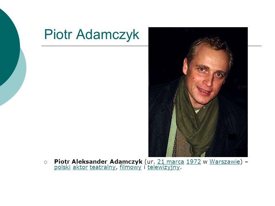 Piotr Adamczyk Piotr Aleksander Adamczyk (ur. 21 marca 1972 w Warszawie) – polski aktor teatralny, filmowy i telewizyjny.21 marca1972Warszawie polskia