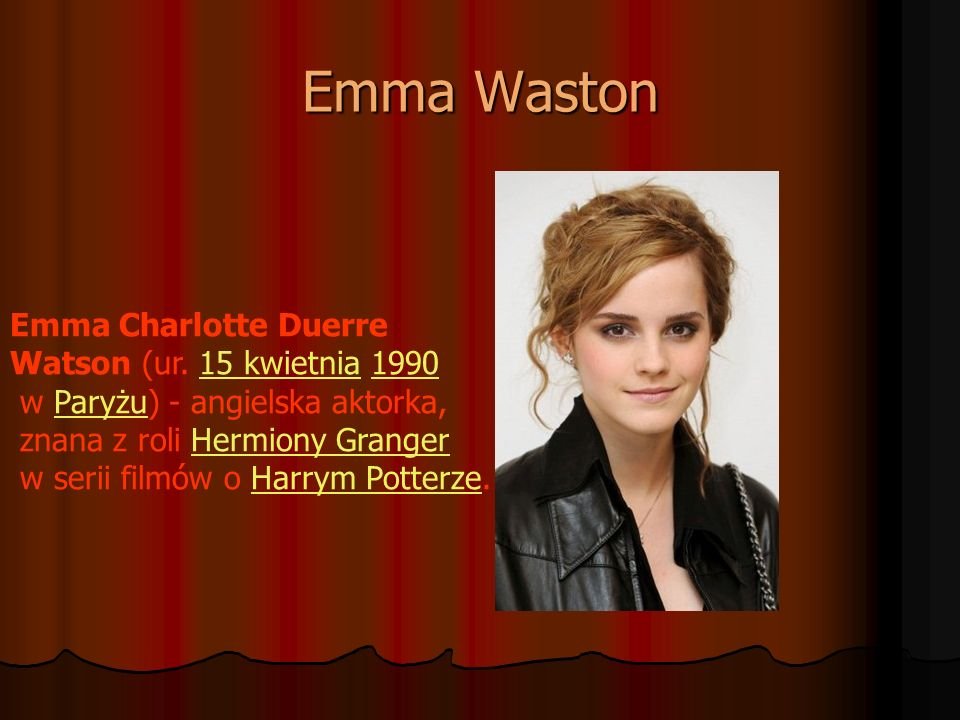 Emma Waston Emma Charlotte Duerre Watson (ur. 15 kwietnia 199015 kwietnia1990 w Paryżu) - angielska aktorka,Paryżu znana z roli Hermiony GrangerHermio