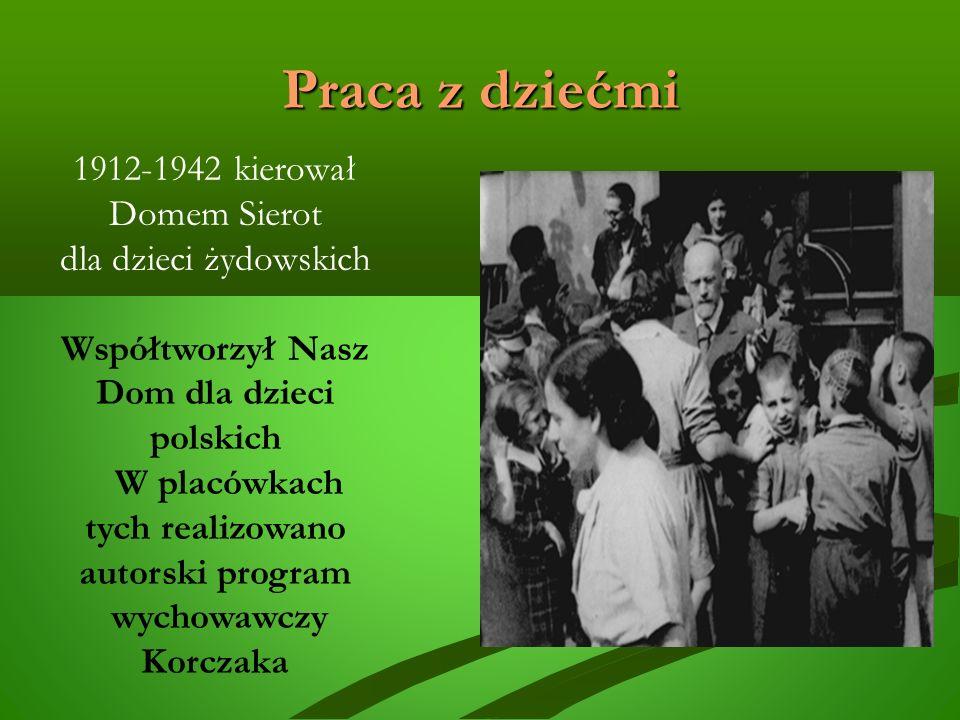 Praca z dziećmi 1912-1942 kierował Domem Sierot dla dzieci żydowskich Współtworzył Nasz Dom dla dzieci polskich W placówkach tych realizowano autorski program wychowawczy Korczaka