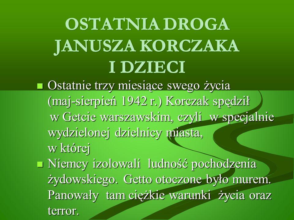 Ostatnie trzy miesiące swego życia (maj-sierpień 1942 r.) Korczak spędził Ostatnie trzy miesiące swego życia (maj-sierpień 1942 r.) Korczak spędził w Getcie warszawskim, czyli w specjalnie wydzielonej dzielnicy miasta, w której w Getcie warszawskim, czyli w specjalnie wydzielonej dzielnicy miasta, w której Niemcy izolowali ludność pochodzenia żydowskiego.