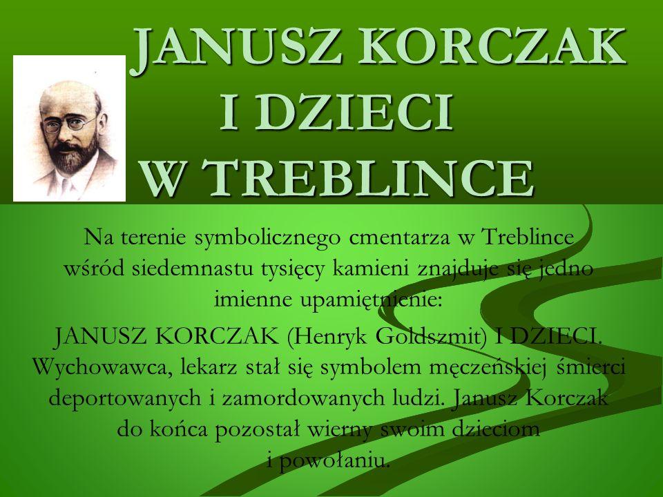 JANUSZ KORCZAK I DZIECI W TREBLINCE JANUSZ KORCZAK I DZIECI W TREBLINCE Na terenie symbolicznego cmentarza w Treblince wśród siedemnastu tysięcy kamieni znajduje się jedno imienne upamiętnienie: JANUSZ KORCZAK (Henryk Goldszmit) I DZIECI.