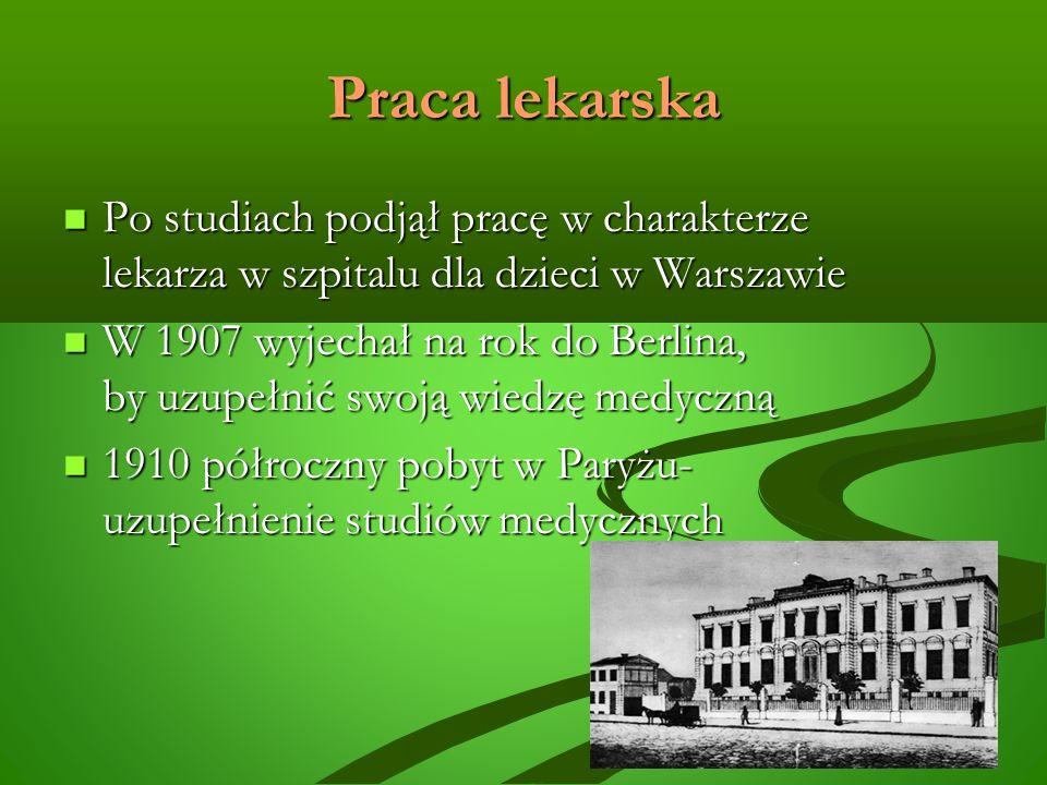 Praca lekarska Po studiach podjął pracę w charakterze lekarza w szpitalu dla dzieci w Warszawie Po studiach podjął pracę w charakterze lekarza w szpitalu dla dzieci w Warszawie W 1907 wyjechał na rok do Berlina, by uzupełnić swoją wiedzę medyczną W 1907 wyjechał na rok do Berlina, by uzupełnić swoją wiedzę medyczną 1910 półroczny pobyt w Paryżu- uzupełnienie studiów medycznych 1910 półroczny pobyt w Paryżu- uzupełnienie studiów medycznych