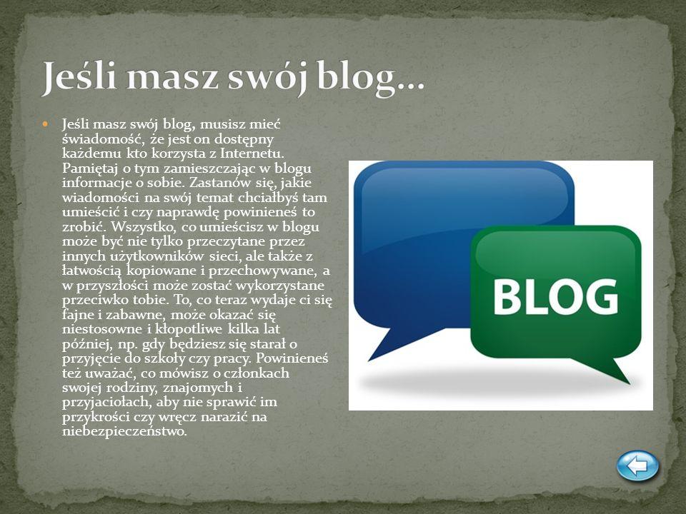 Jeśli masz swój blog, musisz mieć świadomość, że jest on dostępny każdemu kto korzysta z Internetu. Pamiętaj o tym zamieszczając w blogu informacje o