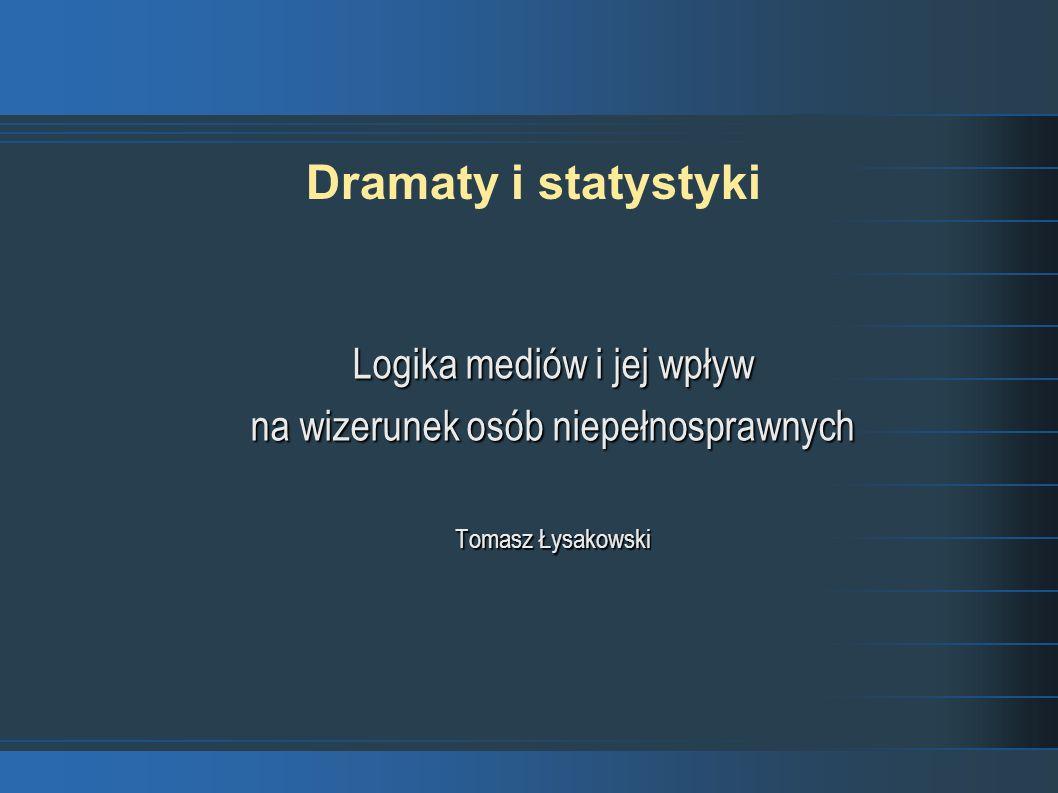 Dramaty i statystyki Logika mediów i jej wpływ na wizerunek osób niepełnosprawnych Tomasz Łysakowski