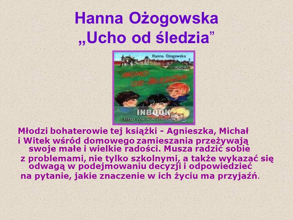 Hanna Ożogowska Ucho od śledzia Młodzi bohaterowie tej książki - Agnieszka, Michał i Witek wśród domowego zamieszania przeżywają swoje małe i wielkie