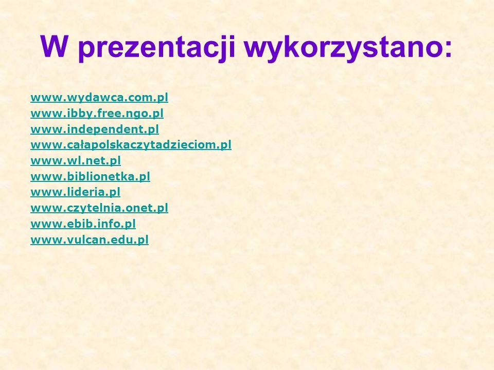 W prezentacji wykorzystano: www.wydawca.com.pl www.ibby.free.ngo.pl www.independent.pl www.całapolskaczytadzieciom.pl www.wl.net.pl www.biblionetka.pl