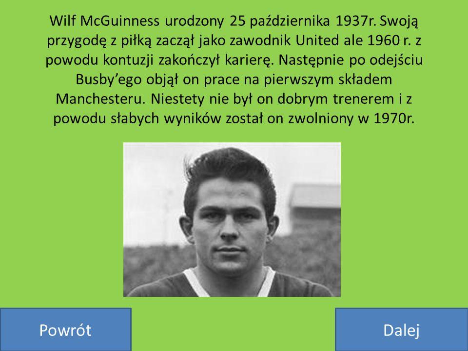 Wilf McGuinness urodzony 25 października 1937r. Swoją przygodę z piłką zaczął jako zawodnik United ale 1960 r. z powodu kontuzji zakończył karierę. Na