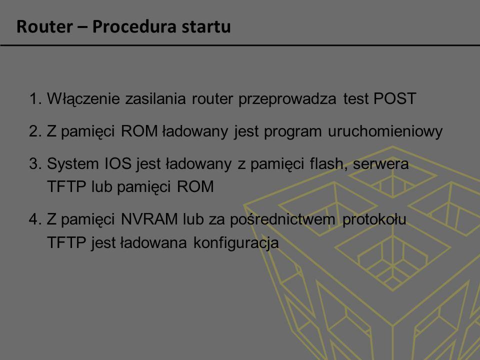 Router – Procedura startu 1.Włączenie zasilania router przeprowadza test POST 2.Z pamięci ROM ładowany jest program uruchomieniowy 3.System IOS jest ł