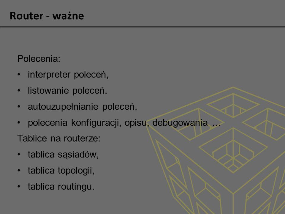 Router - ważne Polecenia: interpreter poleceń, listowanie poleceń, autouzupełnianie poleceń, polecenia konfiguracji, opisu, debugowania … Tablice na r