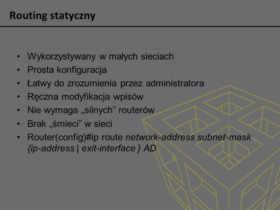 Routing statyczny Wykorzystywany w małych sieciach Prosta konfiguracja Łatwy do zrozumienia przez administratora Ręczna modyfikacja wpisów Nie wymaga