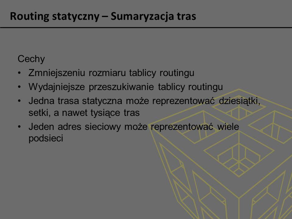 Routing statyczny – Sumaryzacja tras Cechy Zmniejszeniu rozmiaru tablicy routingu Wydajniejsze przeszukiwanie tablicy routingu Jedna trasa statyczna m