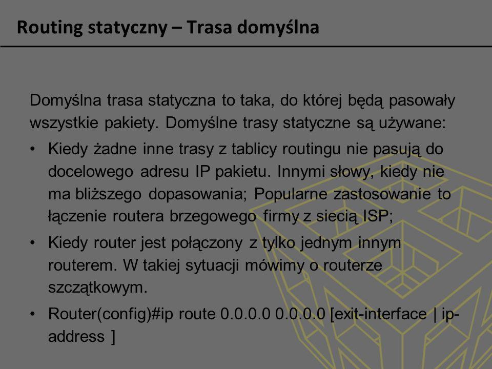Routing statyczny – Trasa domyślna Domyślna trasa statyczna to taka, do której będą pasowały wszystkie pakiety. Domyślne trasy statyczne są używane: K