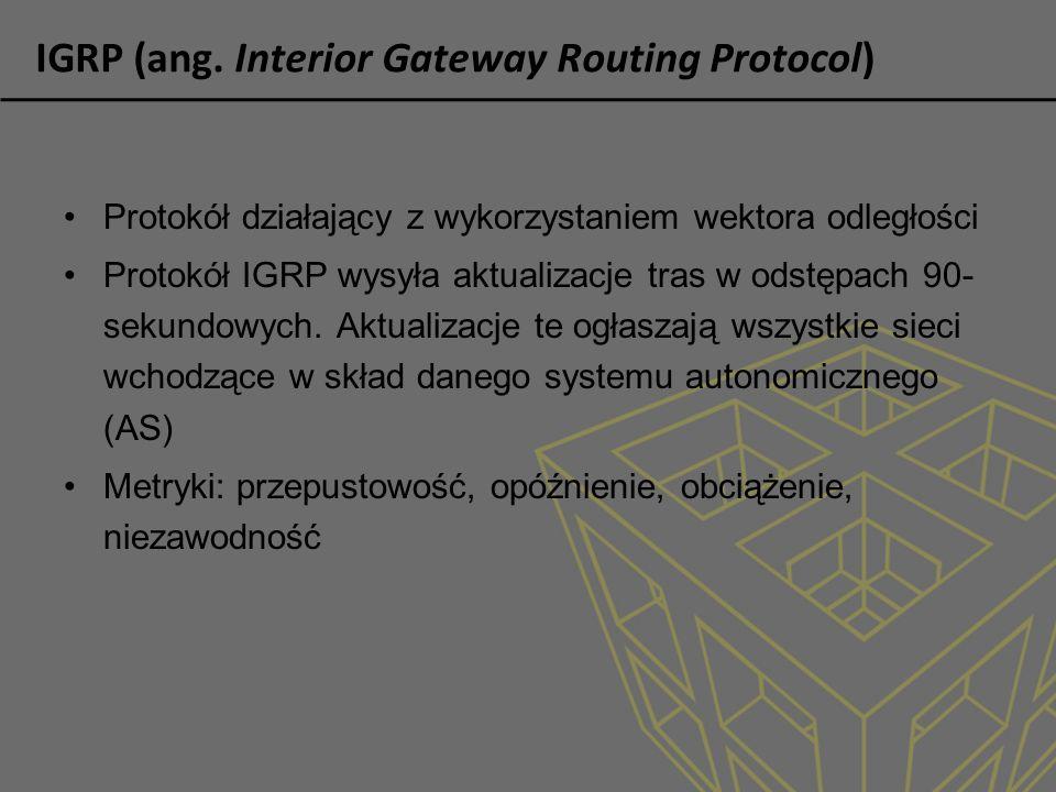 IGRP (ang. Interior Gateway Routing Protocol) Protokół działający z wykorzystaniem wektora odległości Protokół IGRP wysyła aktualizacje tras w odstępa