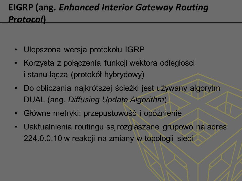 EIGRP (ang. Enhanced Interior Gateway Routing Protocol) Ulepszona wersja protokołu IGRP Korzysta z połączenia funkcji wektora odległości i stanu łącza