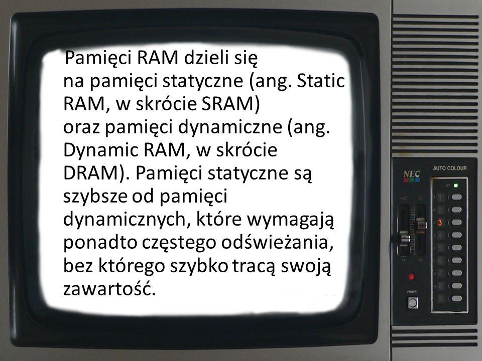 Pamięci RAM dzieli się na pamięci statyczne (ang. Static RAM, w skrócie SRAM) oraz pamięci dynamiczne (ang. Dynamic RAM, w skrócie DRAM). Pamięci stat