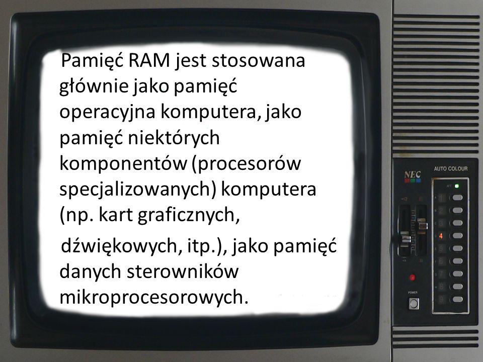 Pamięć RAM jest stosowana głównie jako pamięć operacyjna komputera, jako pamięć niektórych komponentów (procesorów specjalizowanych) komputera (np. ka
